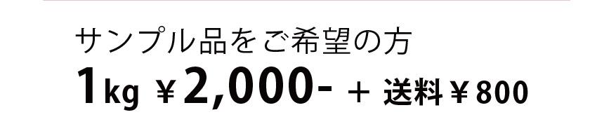 サンプル品をご希望の方 1kg ¥2,000- + 送料¥800