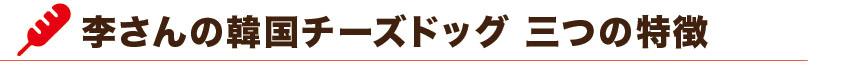 李さんの韓国チーズドッグ(チーズハットグ) 三つの特徴